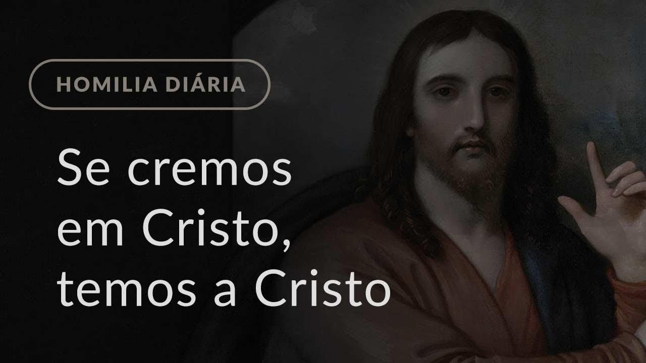 Se cremos em Cristo, temos a Cristo (Homilia Diária.1125: Quinta-feira da 4.ª Semana da Quaresma)