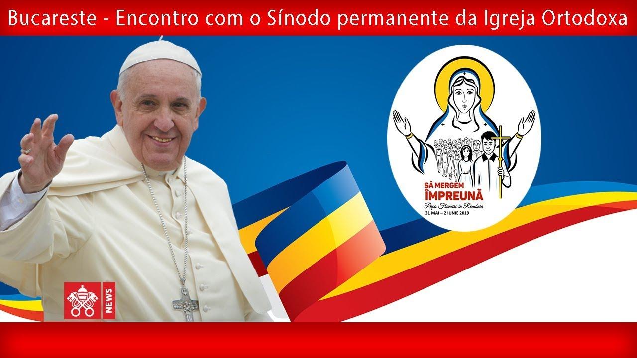 Papa Francisco – Bucareste –  Encontro com o Sínodo permanente da Igreja Ortodoxa 2019-05-31