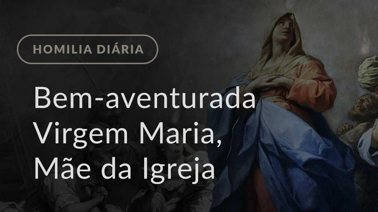 Memória da Bem-aventurada Virgem Maria, Mãe da Igreja (Homilia Diária.1182)