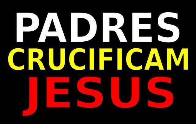PADRES CRUCIFICAM JESUS