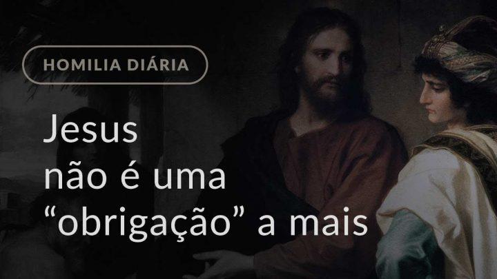 """Jesus não é uma """"obrigação"""" a mais (Homilia Diária.1242: Segunda-feira da 20.ª Semana Comum)"""
