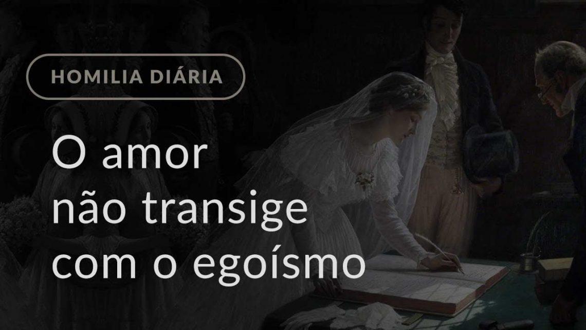 O amor não transige com o egoísmo (Homilia Diária.1240: Sexta-feira da 19.ª Semana do Tempo Comum)